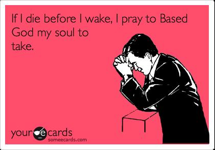 If I die before I wake, I pray to Based God my soul to take.