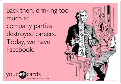 Back then, drinking too much at company parties destroyed careers.  Today, we have Facebook.
