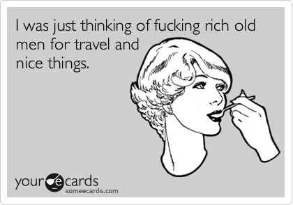 I was just thinking of fucking rich old men for travel and nice things.