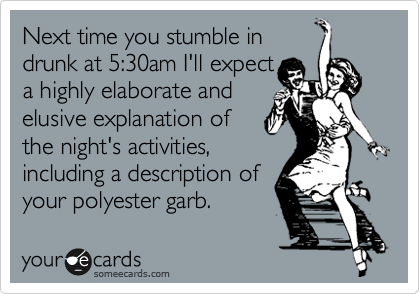 Next time you stumble in drunk at 5:30am I'll expect a  a highly elaborate and  elusive explanation of the night's activities, including a description of  your polyester garb.