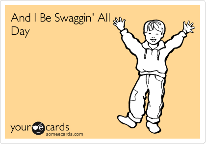 And I Be Swaggin' All Day