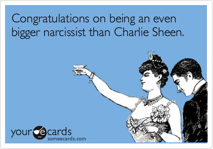 Congratulations on being an even bigger narcissist than Charlie Sheen.