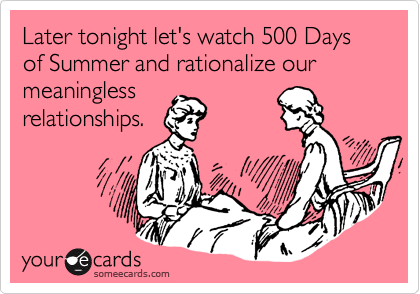 Later tonight let's watch 500 Days of Summer and rationalize our meaningless relationships.