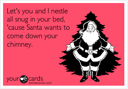 Let's you and I nestle all snug in your bed, 'cause Santa wants to come down your chimney.