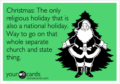 Christmas: The only religious holiday that is also a national holiday. Way to go on that whole separate church and state thing.