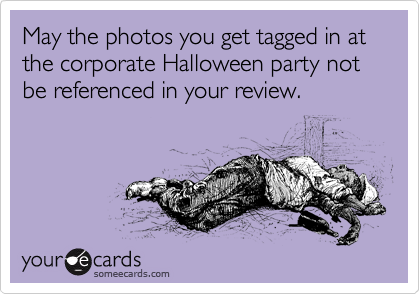 May the photos you get tagged in at the corporate Halloween party not be referenced in your review.