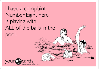 I have a complaint: Number Eight here is playing with  ALL of the balls in the pool.