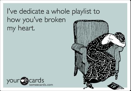 I've dedicate a whole playlist to how you've broken my heart.