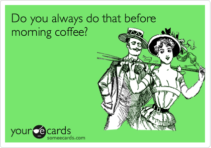 Do you always do that before morning coffee?