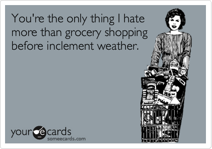 You're the only thing I hate more than grocery shopping before inclement weather.