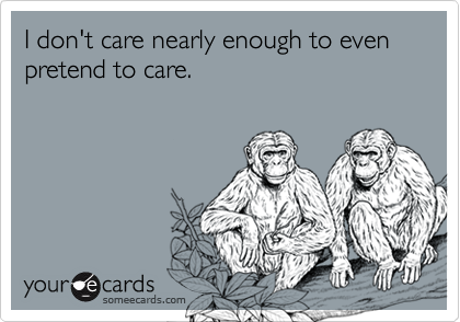 I don't care nearly enough to even pretend to care.