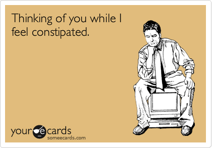Thinking of you while I feel constipated.