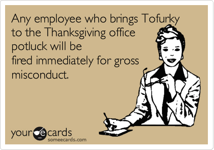 Any employee who brings Tofurky to the Thanksgiving office