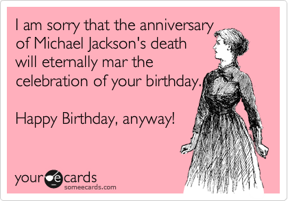 I am sorry that the anniversary  of Michael Jackson's death will eternally mar the  celebration of your birthday.   Happy Birthday, anyway!