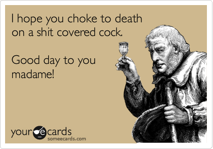I hope you choke to death on a shit covered cock.  Good day to you madame!