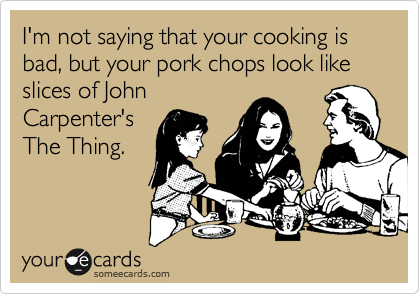 I'm not saying that your cooking is bad, but your pork chops looks like slices of John Carpenter's The Thing.