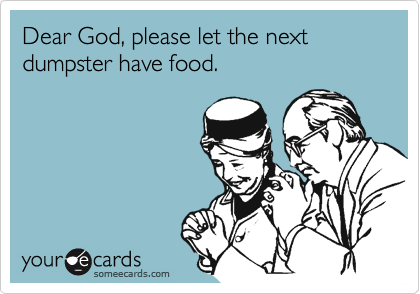someecards.com - Dear God, please let the next dumpster have food.