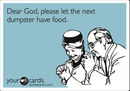 Dear God, please let the next dumpster have food.