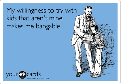 My willingness to try with kids that aren't mine makes me bangable