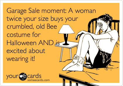 Garage Sale moment: A woman twice your size buys your  crumbled, old Bee costume for Halloween AND is excited about wearing it!