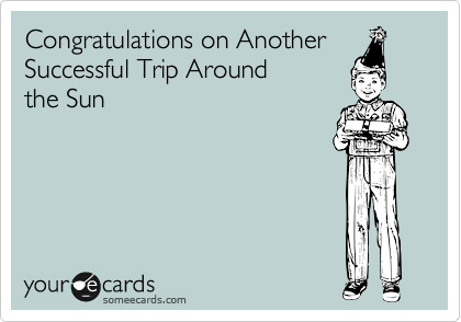 Congratulations on Another Successful Trip Around  the Sun