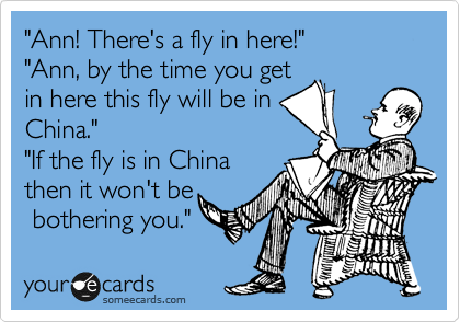 """""""Ann! There's a fly in here!"""" """"Ann, by the time you get in here this fly will be in China.""""  """"If the fly is in China then it won't be  bothering you."""""""