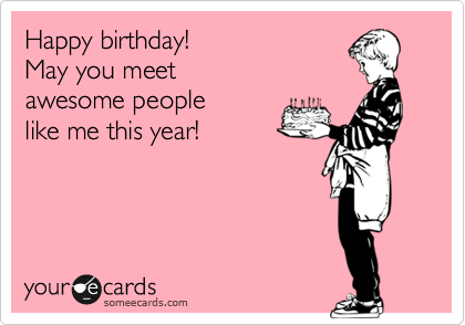 Happy birthday! May you meet  awesome people  like me this year!