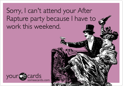 Sorry, I can't attend your After Rapture party because I have to work this weekend.