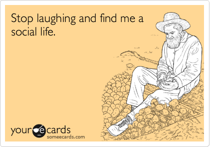 Stop laughing and find me a social life.