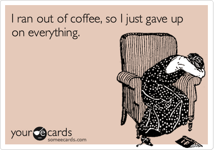 I ran out of coffee, so I just gave up on everything.