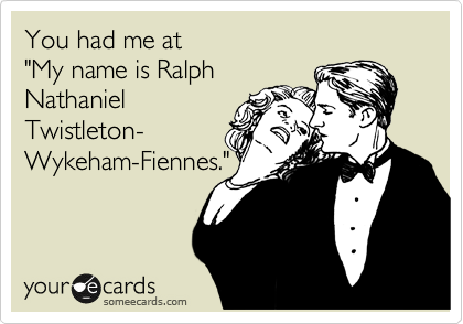 """You had me at  """"My name is Ralph Nathaniel Twistleton- Wykeham-Fiennes."""""""