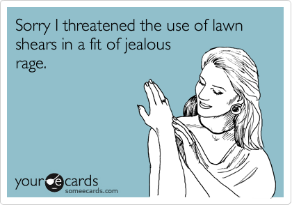 Sorry I threatened the use of lawn shears in a fit of jealous rage.