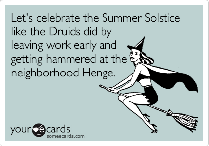 Let's celebrate the Summer Solstice like the Druids did by