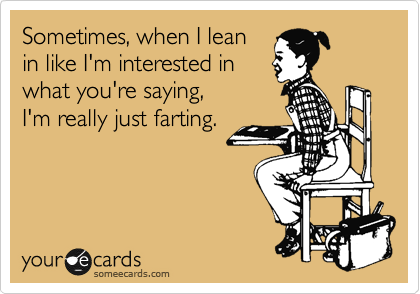 Sometimes, when I lean in like I'm interested in  what you're saying,  I'm really just farting.