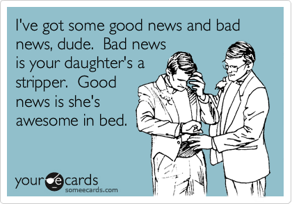 I've got some good news and bad news, dude.  Bad news is your daughter's a stripper.  Good news is she's awesome in bed.