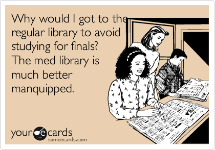 Why would I got to the regular library to avoid studying for finals? The med library is much better manquipped.