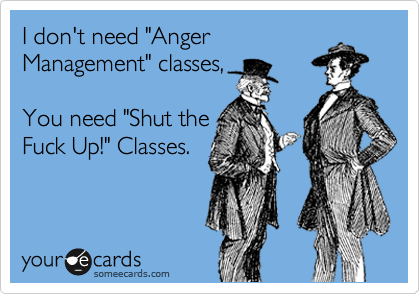 "I don't need ""Anger Management"" classes,   You need ""Shut the Fuck Up!"" Classes."