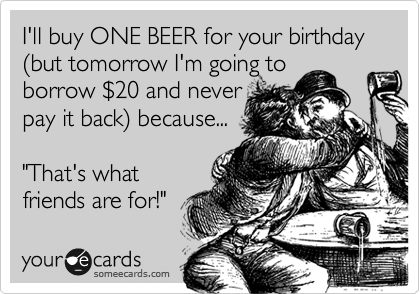 "I'll buy ONE BEER for your birthday %28but tomorrow I'm going to borrow %2420 and never pay it back%29 because...  ""That's what friends are for!"""