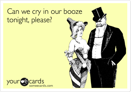 Can we cry in our booze
