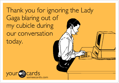 Thank you for ignoring the Lady Gaga blaring out of my cubicle during our conversation today.