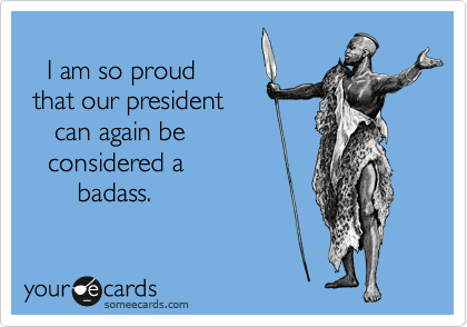 I am so proud  that our president     can again be     considered a         badass.