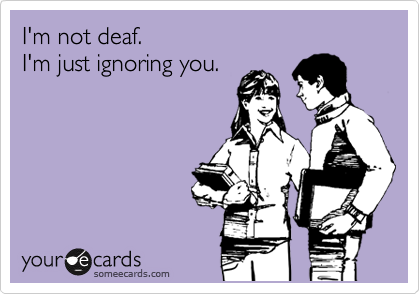 I'm not deaf.  I'm just ignoring you.