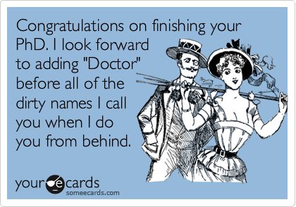 """Congratulations on finishing your PhD. I look forward to adding """"Doctor"""" before all of the dirty names I call you when I do you from behind."""
