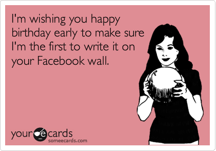 I'm wishing you happy birthday early to make sure I'm the first to write it on your Facebook wall.