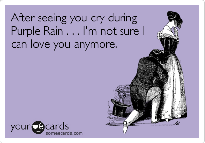After seeing you cry during Purple Rain . . . I'm not sure I can love you anymore.