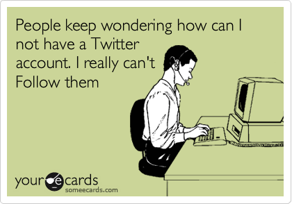People keep wondering how can I not have a Twitter account. I really can't Follow them