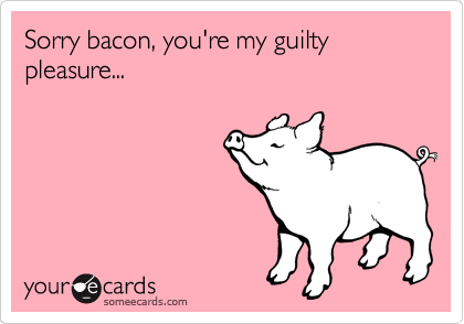 Sorry bacon, you're my guilty pleasure...