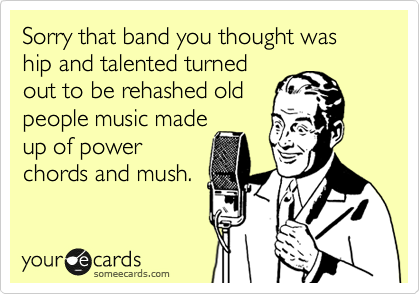 Sorry that band you thought was hip and talented turned out to be rehashed old people music made up of power chords and mush.