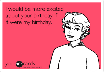 I would be more excited about your birthday if it were my birthday.