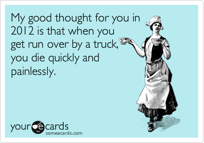 My good thought for you in 2012 is that when you get run over by a truck, you die quickly and painlessly.